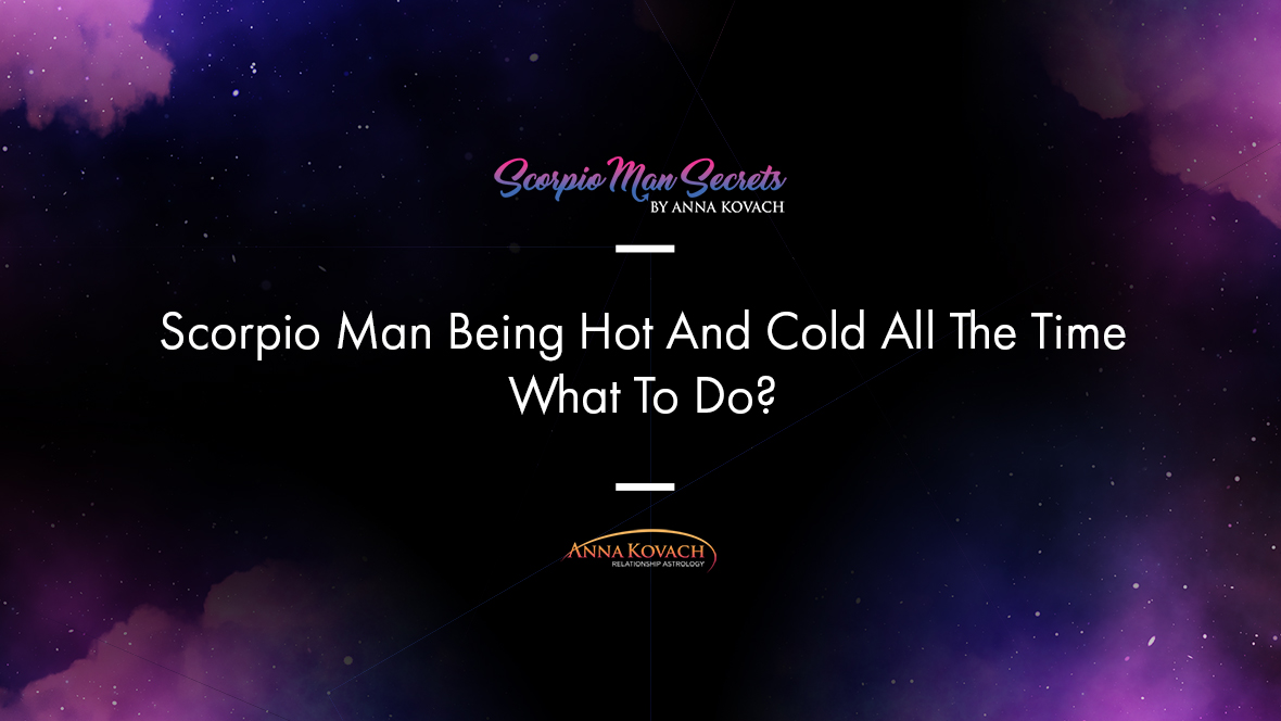 Scorpio Man Being Hot And Cold All The Time - What To Do?